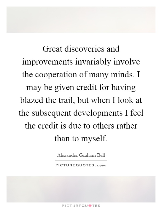 Great discoveries and improvements invariably involve the cooperation of many minds. I may be given credit for having blazed the trail, but when I look at the subsequent developments I feel the credit is due to others rather than to myself Picture Quote #1