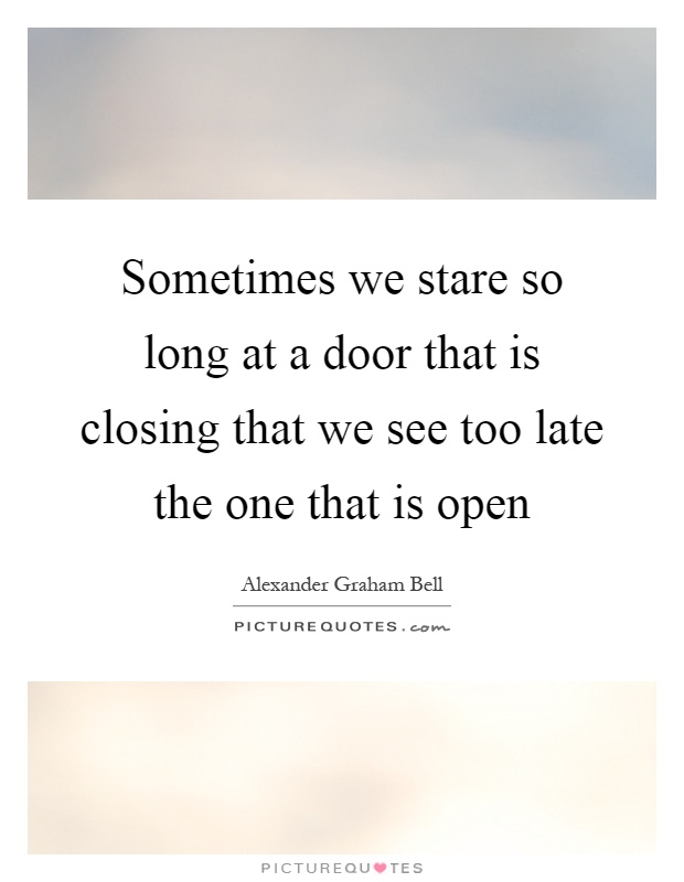 Sometimes we stare so long at a door that is closing that we see too late the one that is open Picture Quote #1