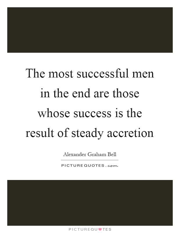 The most successful men in the end are those whose success is the result of steady accretion Picture Quote #1