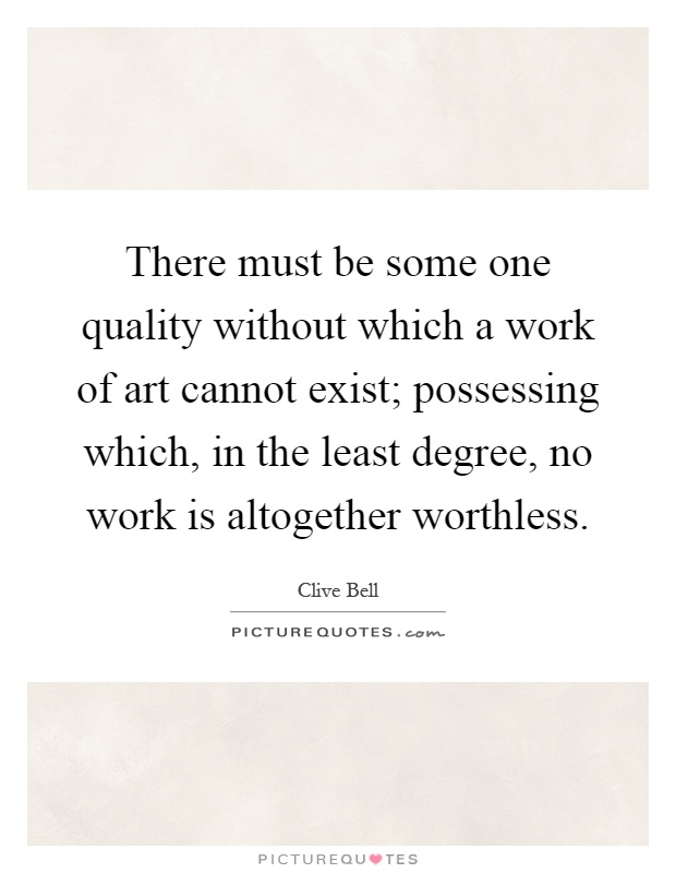 There must be some one quality without which a work of art cannot