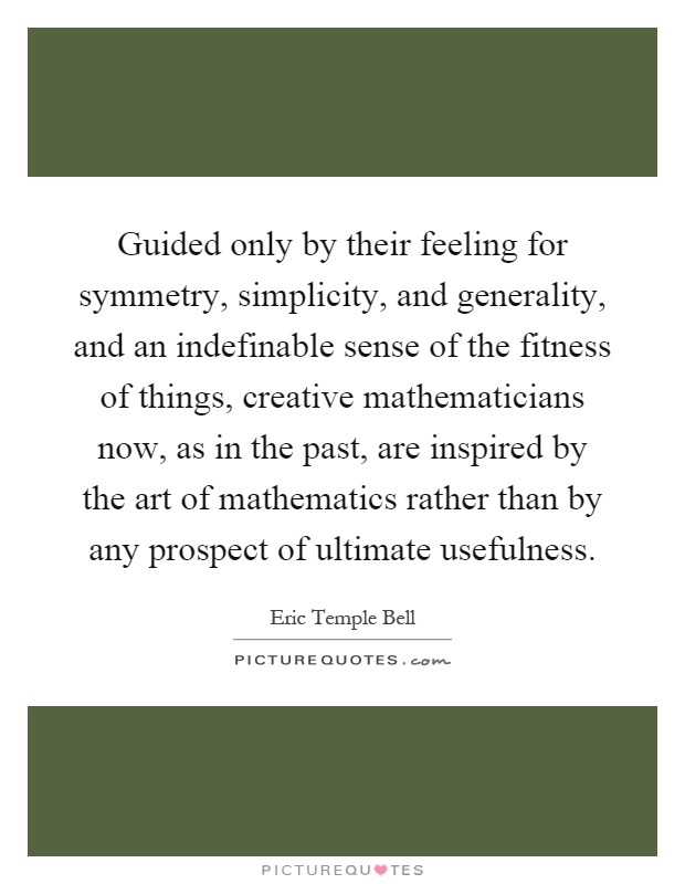 Guided only by their feeling for symmetry, simplicity, and generality, and an indefinable sense of the fitness of things, creative mathematicians now, as in the past, are inspired by the art of mathematics rather than by any prospect of ultimate usefulness Picture Quote #1