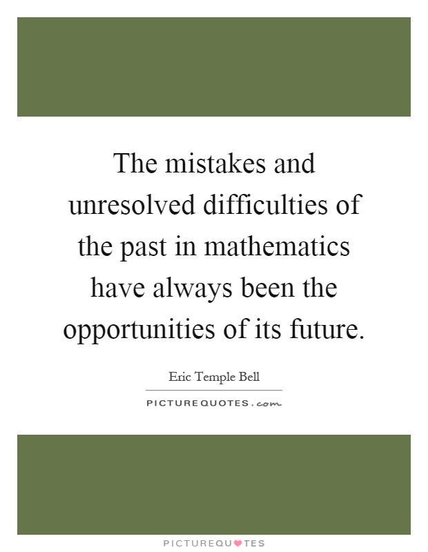 The mistakes and unresolved difficulties of the past in mathematics have always been the opportunities of its future Picture Quote #1
