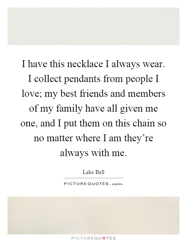 I have this necklace I always wear. I collect pendants from people I love; my best friends and members of my family have all given me one, and I put them on this chain so no matter where I am they're always with me Picture Quote #1