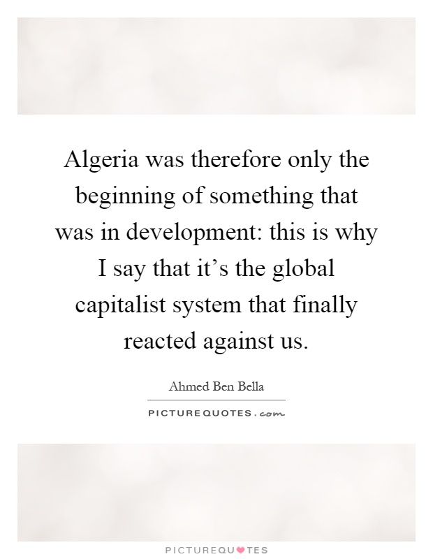 Algeria was therefore only the beginning of something that was in development: this is why I say that it's the global capitalist system that finally reacted against us Picture Quote #1