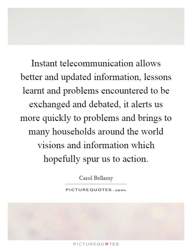 Instant telecommunication allows better and updated information, lessons learnt and problems encountered to be exchanged and debated, it alerts us more quickly to problems and brings to many households around the world visions and information which hopefully spur us to action Picture Quote #1