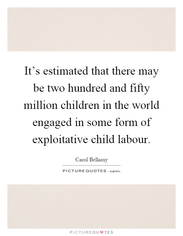 It's estimated that there may be two hundred and fifty million children in the world engaged in some form of exploitative child labour Picture Quote #1