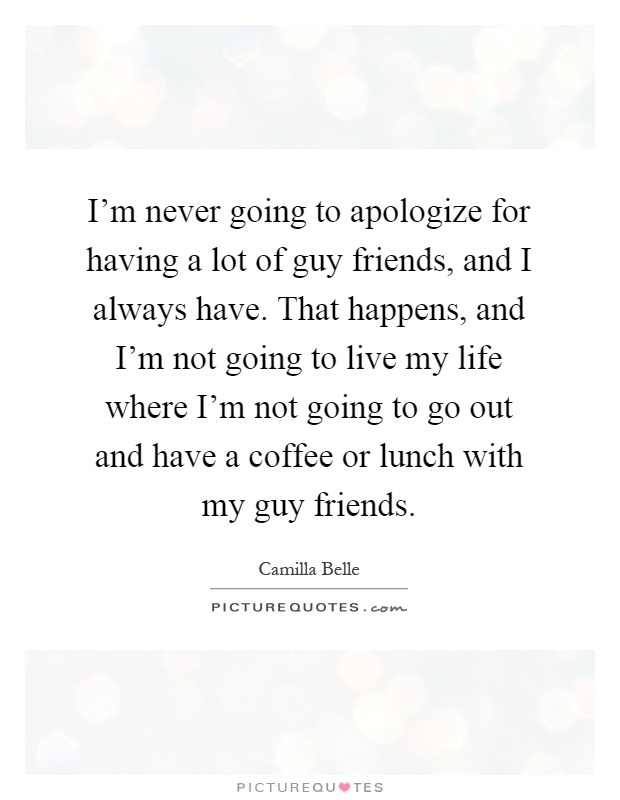 I'm never going to apologize for having a lot of guy friends, and I always have. That happens, and I'm not going to live my life where I'm not going to go out and have a coffee or lunch with my guy friends Picture Quote #1