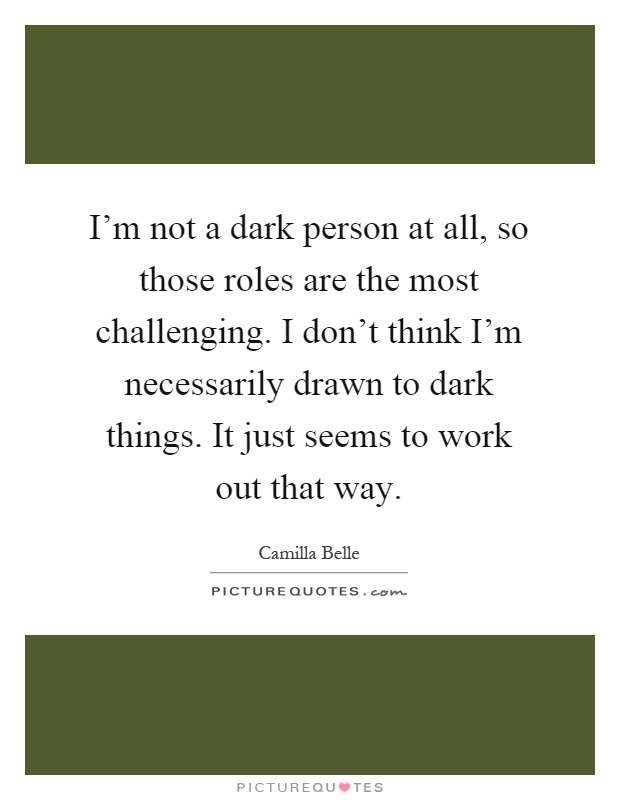 I'm not a dark person at all, so those roles are the most challenging. I don't think I'm necessarily drawn to dark things. It just seems to work out that way Picture Quote #1