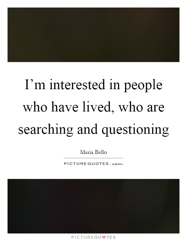 I'm interested in people who have lived, who are searching and questioning Picture Quote #1