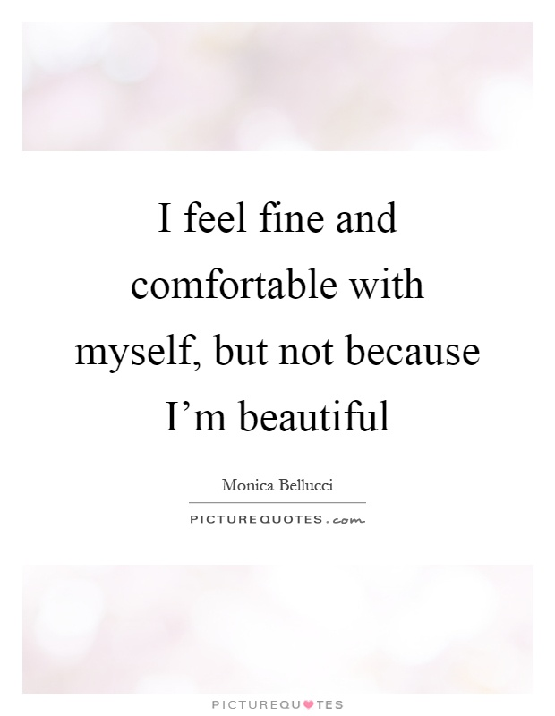 I feel fine and comfortable with myself, but not because I'm beautiful Picture Quote #1