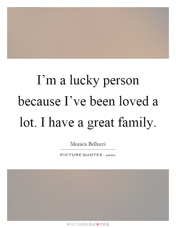 I'm a lucky person because I've been loved a lot. I have a great family Picture Quote #1