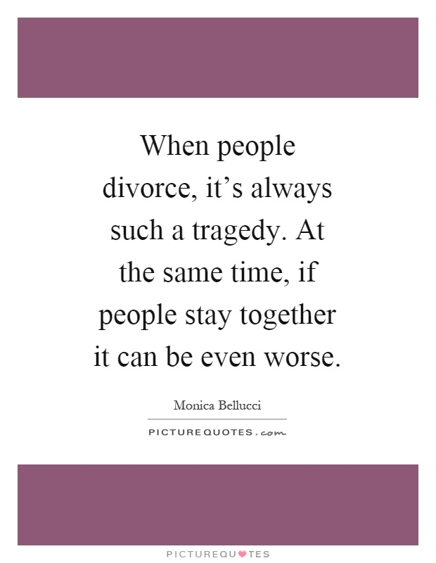 When people divorce, it's always such a tragedy. At the same time, if people stay together it can be even worse Picture Quote #1