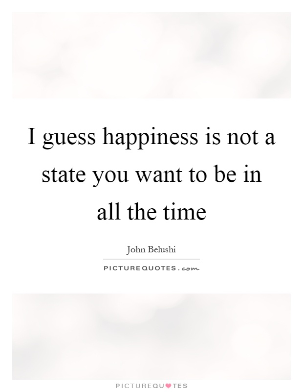 I guess happiness is not a state you want to be in all the time Picture Quote #1