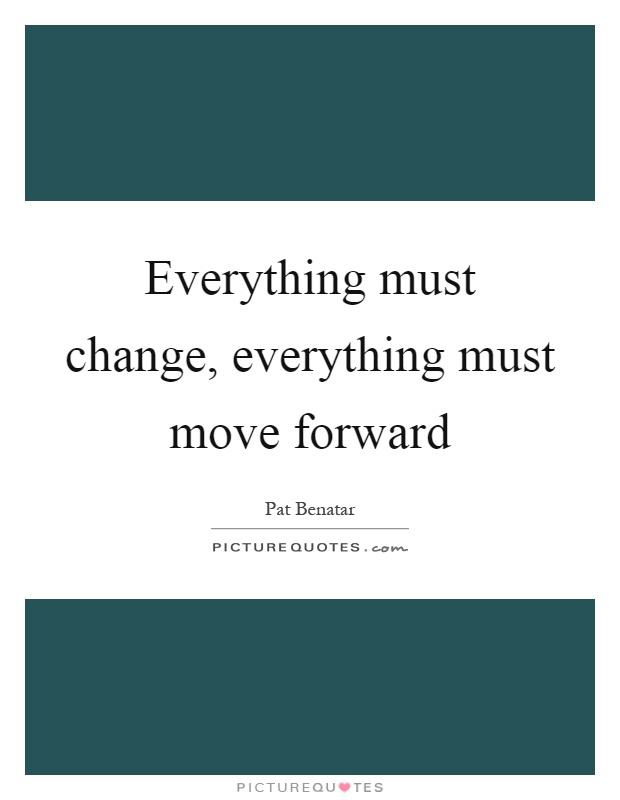 Everything must change, everything must move forward Picture Quote #1