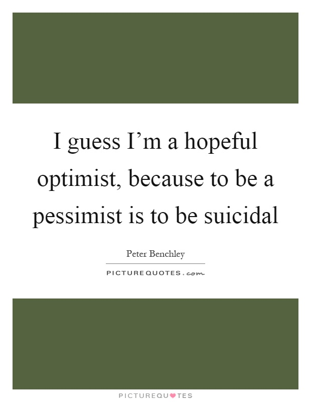 I guess I'm a hopeful optimist, because to be a pessimist is to be suicidal Picture Quote #1