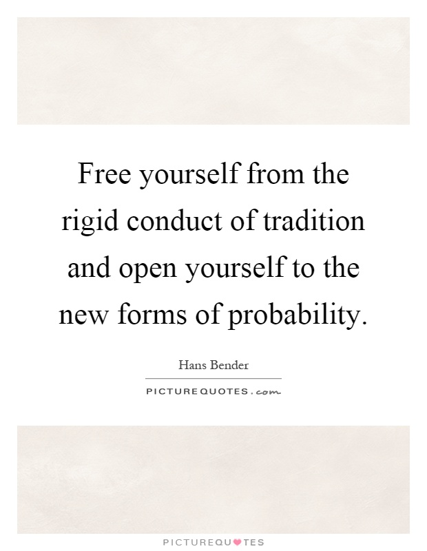 Free yourself from the rigid conduct of tradition and open yourself to the new forms of probability Picture Quote #1