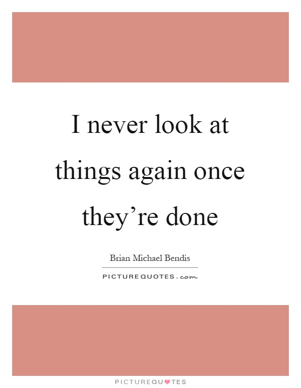 I never look at things again once they're done Picture Quote #1
