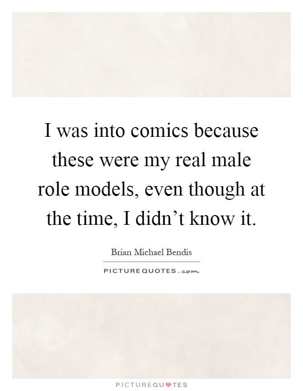 I was into comics because these were my real male role models, even though at the time, I didn't know it Picture Quote #1