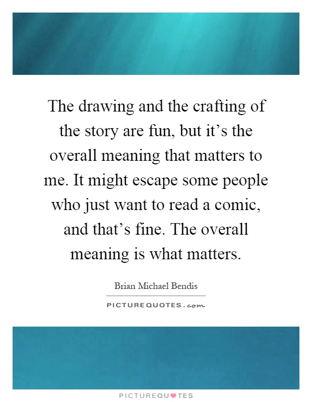 The drawing and the crafting of the story are fun, but it's the overall meaning that matters to me. It might escape some people who just want to read a comic, and that's fine. The overall meaning is what matters Picture Quote #1