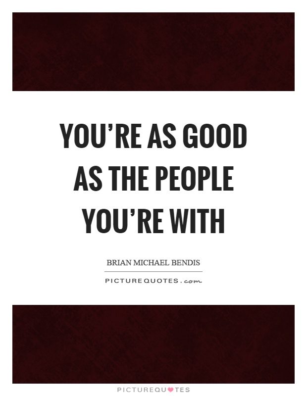 You're as good as the people you're with Picture Quote #1