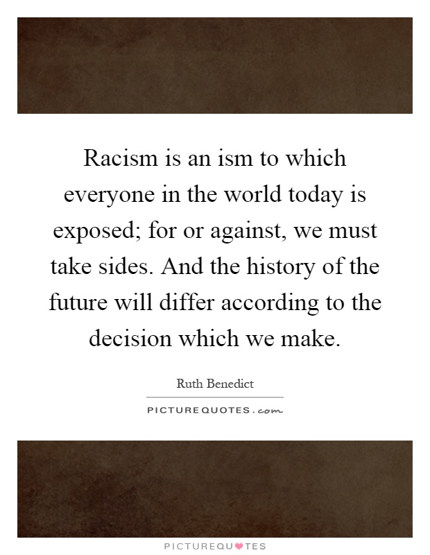 Racism is an ism to which everyone in the world today is exposed; for or against, we must take sides. And the history of the future will differ according to the decision which we make Picture Quote #1
