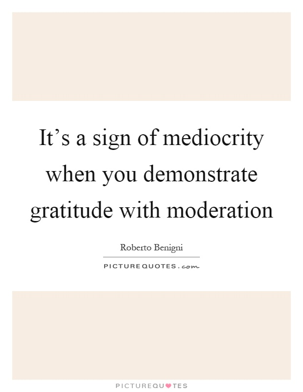 It's a sign of mediocrity when you demonstrate gratitude with moderation Picture Quote #1