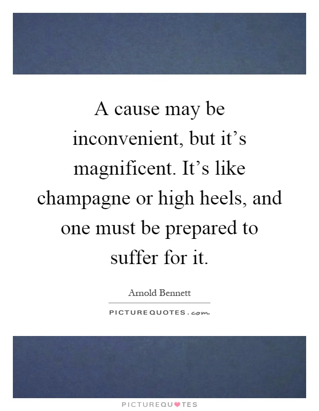 A cause may be inconvenient, but it's magnificent. It's like champagne or high heels, and one must be prepared to suffer for it Picture Quote #1