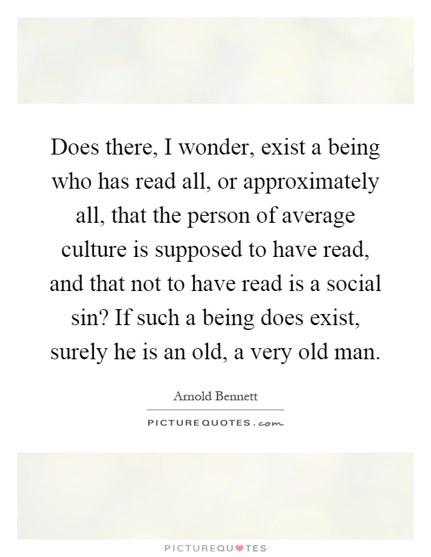 Does there, I wonder, exist a being who has read all, or approximately all, that the person of average culture is supposed to have read, and that not to have read is a social sin? If such a being does exist, surely he is an old, a very old man Picture Quote #1
