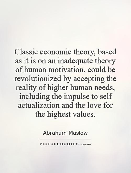 Classic economic theory, based as it is on an inadequate theory of human motivation, could be revolutionized by accepting the reality of higher human needs, including the impulse to self actualization and the love for the highest values Picture Quote #1