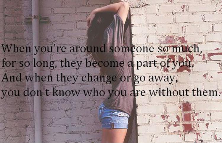 When you're around someone so much, for so long, they become a part of you. And when they change or go away you don't know who you are without them Picture Quote #1