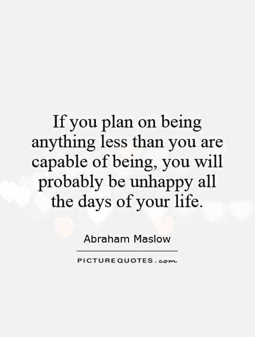If you plan on being anything less than you are capable of being, you will probably be unhappy all the days of your life Picture Quote #1