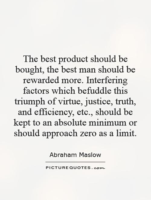 The best product should be bought, the best man should be rewarded more. Interfering factors which befuddle this triumph of virtue, justice, truth, and efficiency, etc., should be kept to an absolute minimum or should approach zero as a limit Picture Quote #1
