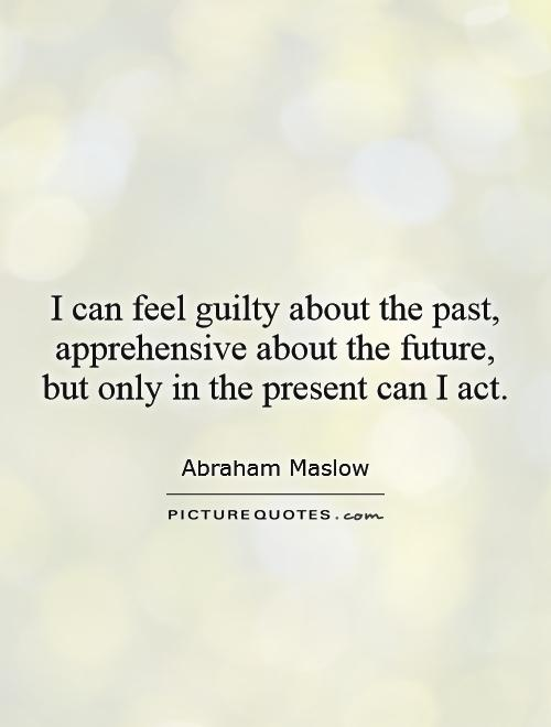 I can feel guilty about the past, apprehensive about the future, but only in the present can I act Picture Quote #1