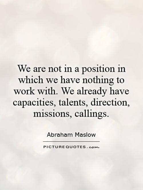 We are not in a position in which we have nothing to work with. We already have capacities, talents, direction, missions, callings Picture Quote #1
