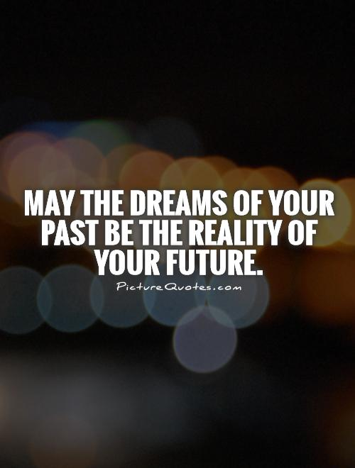 May the dreams of your past be the reality of your future Picture Quote #1