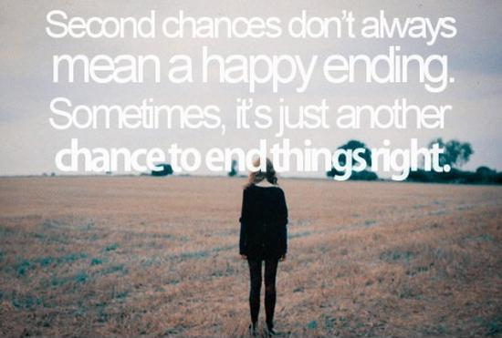 Second chances don't always mean a happy ending. Sometimes, it's just another chance to end things right Picture Quote #1