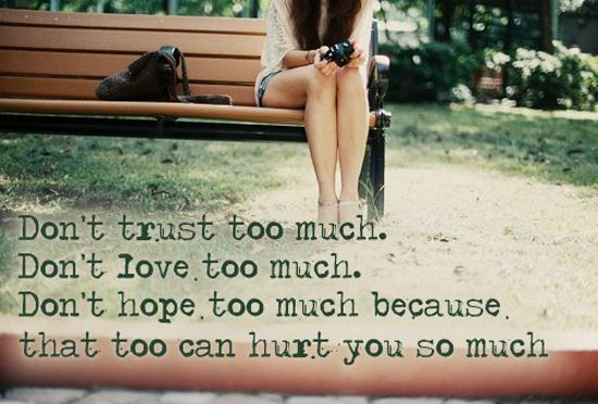 Don't trust too much. Don't love too much. Don't hope too much, because that too can hurt you so much Picture Quote #1