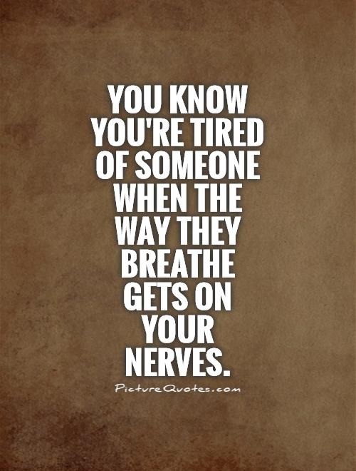 You know you're tired of someone when the way they breathe gets on your nerves Picture Quote #1