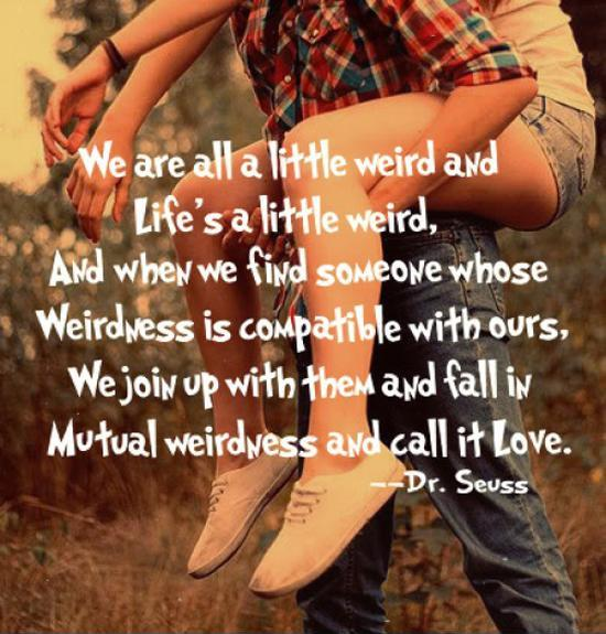 We're all a little weird and life's a little weird. And when we find someone who's weirdness is compatible with ours, we join up with them and fall in mutual weirdness call it love Picture Quote #1