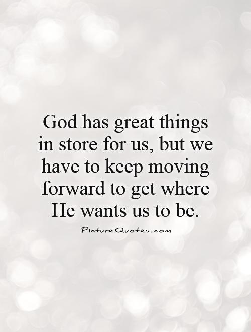 God has great things in store for us, but we have to keep moving forward to get where He wants us to be Picture Quote #1