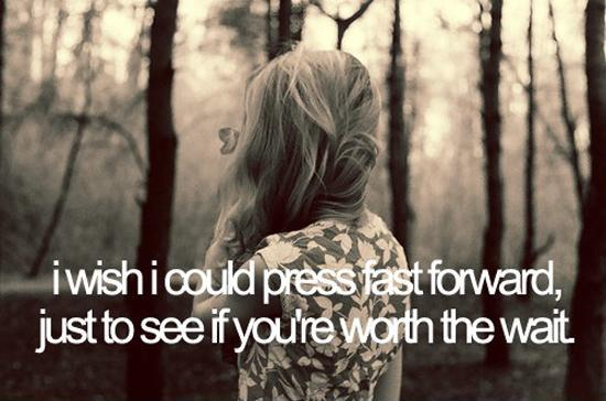 I wish I could press fast forward, just to see if you're worth the wait Picture Quote #1