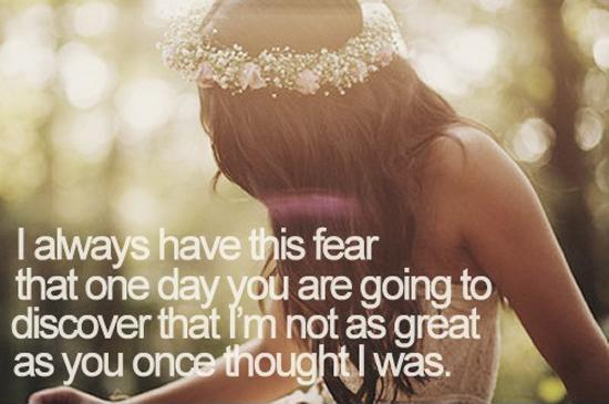 I always have this fear that one day you are going to discover that I'm not as great as you once thought I was Picture Quote #1