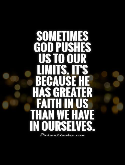 Sometimes God pushes us to our limits. It's because he has greater faith in us than we have in ourselves Picture Quote #1