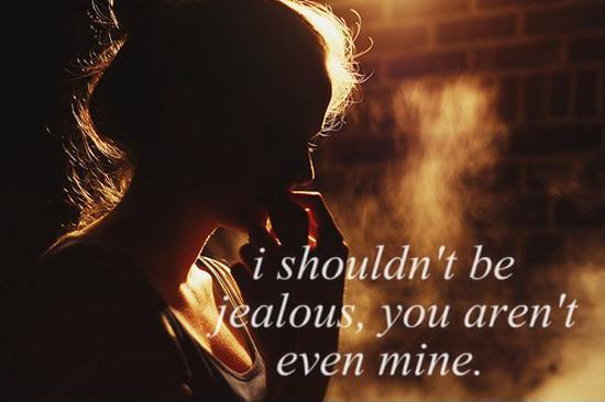 I shouldn't be jealous, you aren't even mine Picture Quote #1