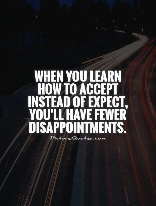 When you learn how to accept instead of expect, you'll have fewer disappointments Picture Quote #1