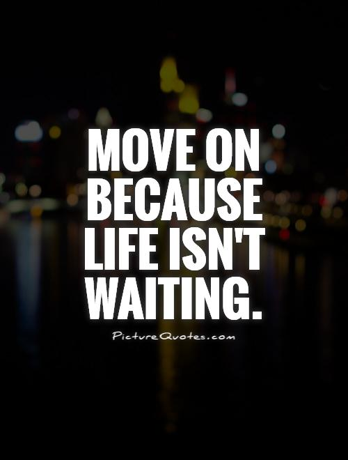 Move on because life isn't waiting Picture Quote #1