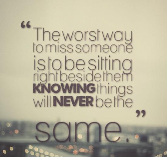 The worst way to miss someone is to be sitting right beside them knowing things will never be the same Picture Quote #1
