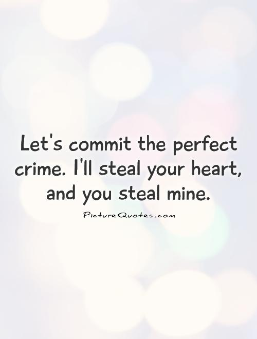 Let's commit the perfect crime. I'll steal your heart, and you steal mine Picture Quote #1