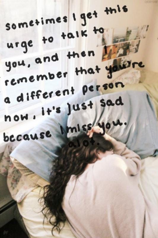 Sometimes I get this urge to talk to you, and then I remember that you're a different person now, it's just sad because I miss you. A lot Picture Quote #1