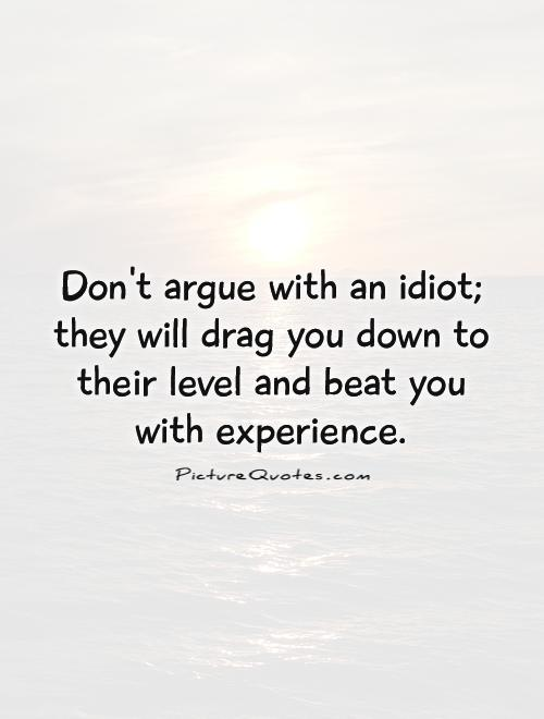Don't argue with an idiot; they will drag you down to their level and beat you with experience Picture Quote #1